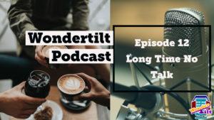 Wondertilt Podcast Episode 12 Long Time No Talk Wondertilt Podcast